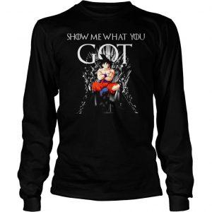 Show Me What You Got Parody Game Of Thrones Fans Iron Thrones Goku Gradon Ball shirt hoodie Longsleeve Tee Unisex