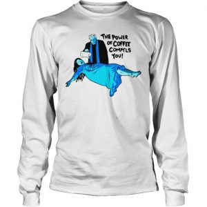 The Power of Coffee Compels You Funny Shirt Longsleeve Tee Unisex