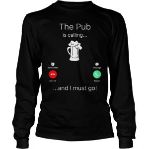 The Pub is calling and I must go shirt Longsleeve Tee Unisex