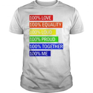100 Love 100 equality 100 loud 100 proud 100 together 100 me shirt Shirt