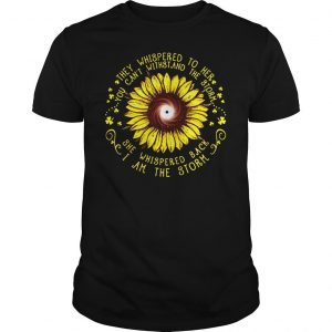 Sunflower they Whispered to her you cant withstand the storm she whispered back I am the storm shir Shirt