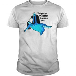 The Power of Coffee Compels You Funny Shirt