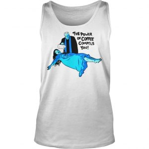 The Power of Coffee Compels You Funny Shirt TankTop