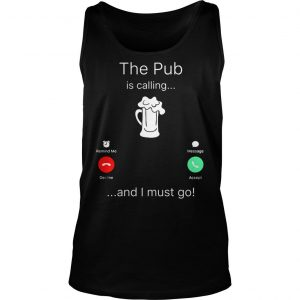The Pub is calling and I must go shirt TankTop