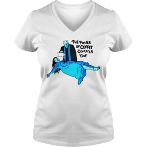 The Power of Coffee Compels You Funny Shirt Ladies V-Neck