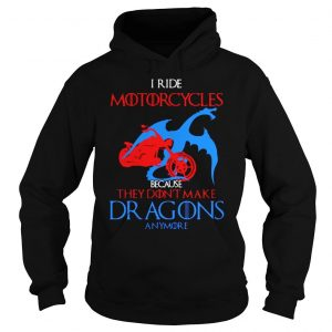 I ride Motorcycles because they dont make dragons anymore shirt Hoodie