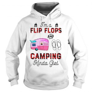 Im a flip flops and camping kinda girl shirt Hoodie