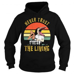Never trust the living vintage shirt Hoodie