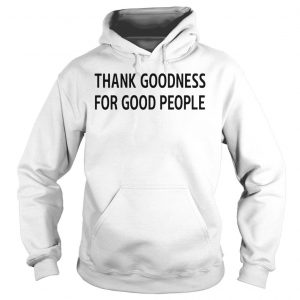 Thank Goodness For Good People Shirt Hoodie