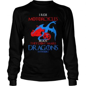 I ride Motorcycles because they dont make dragons anymore shirt