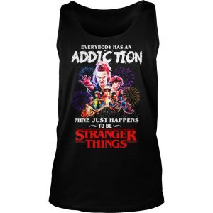 Everybody has an addiction mine just happens to be Stranger Things shirt TankTop