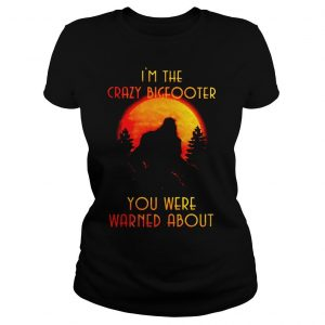 Bigfoot Im the crazy Bigfooter you were warned about shirt Classic Ladies Tee