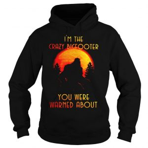 Bigfoot Im the crazy Bigfooter you were warned about shirt Hoodie