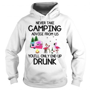 Flamingos never take camping advice from us youll only end up drunk shirt Hoodie