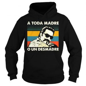 Vintage A Toda Madre O Un Desmadre Shirt Hoodie
