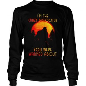Bigfoot Im the crazy Bigfooter you were warned about shirt Longsleeve Tee Unisex