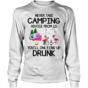 Flamingos never take camping advice from us youll only end up drunk shirt Longsleeve Tee Unisex