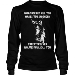 WHAT DOESNT KILL YOU MAKES YOU STRONGER EXEPT WOLVES WILL KILL YOU SHIRT Longsleeve Tee Unisex