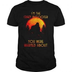 Bigfoot Im the crazy Bigfooter you were warned about shirt