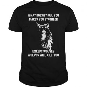WHAT DOESNT KILL YOU MAKES YOU STRONGER EXEPT WOLVES WILL KILL YOU SHIRT