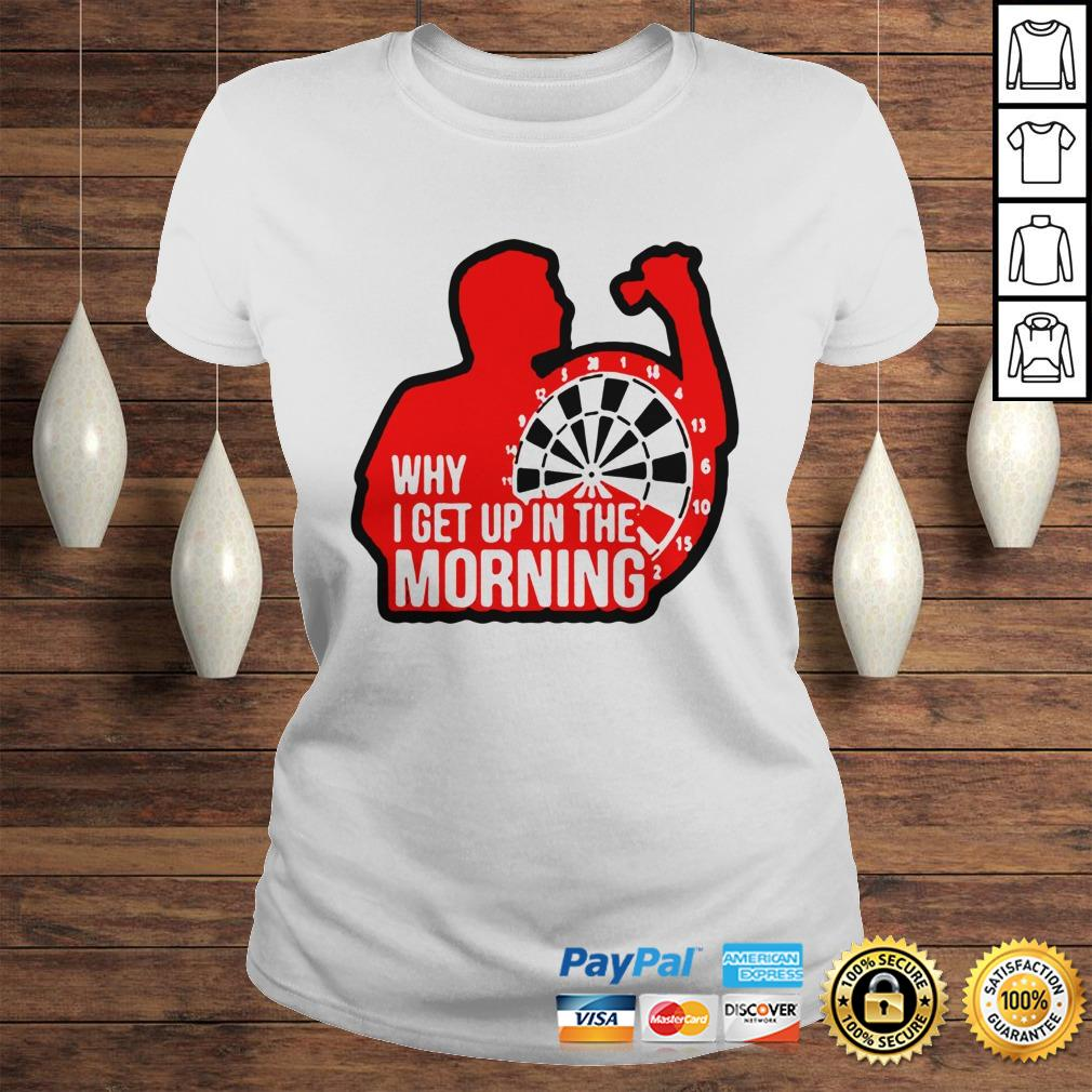 Darts why i get up in the morning shirt Classic Ladies Tee