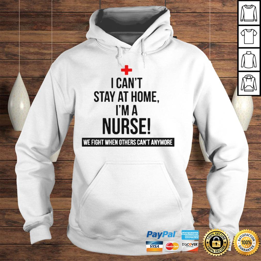 I cant stay at home im a nurse we fight others cant anymore shirt Hoodie