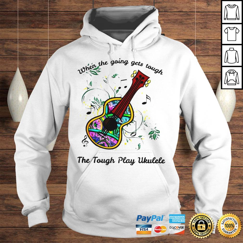 When The Going Gets Tough The Tough Play Ukulele Hippie Ukulele Shirt Hoodie