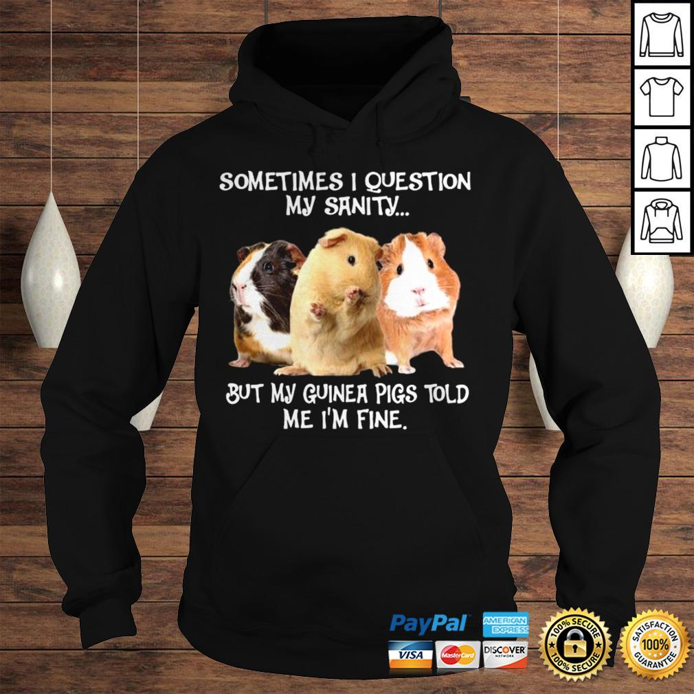 HAMSTERS SOMETIMES I QUESTION MY SANITY BUT MY GUINEA PIGS TOLD ME IM FINE SHIRT Hoodie
