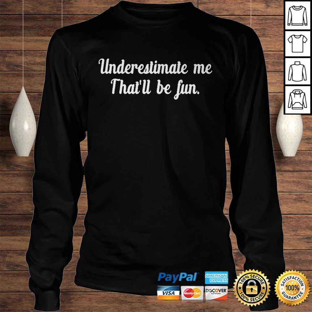 Underestimate Me Thatll Be Fun Black Shirt Longsleeve Tee Unisex