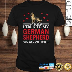 Of Course I Talk To My German Shepherd Who Else Can I Trust Hoodie Shirt