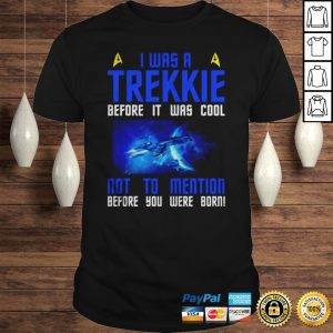 Star Trek I was a Trekkie before it was cool not to mention before you were born shirt Shirt