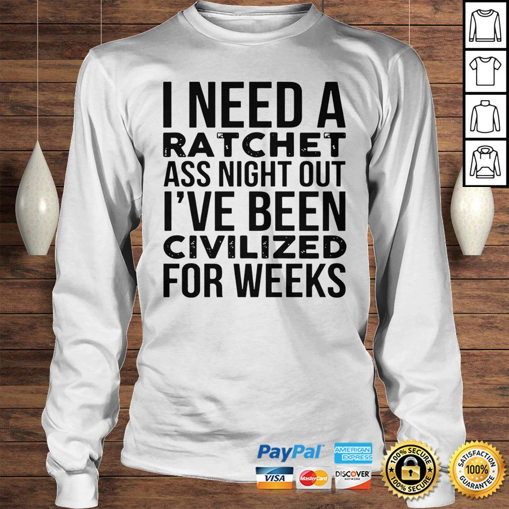 I Need A Ratchet Ass Night Out Ive Been Civilized For Weeks Shirt Longsleeve Tee Unisex