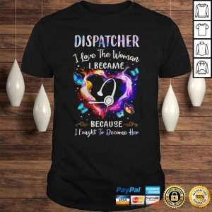 Nurse Dispatcher I Love The Woman I Became Because Fought To Become Her Hoodie Shirt