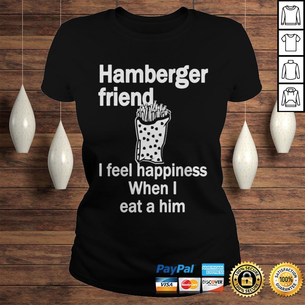 Hamberger friend I feel happiness when I eat a him shirt Classic Ladies Tee