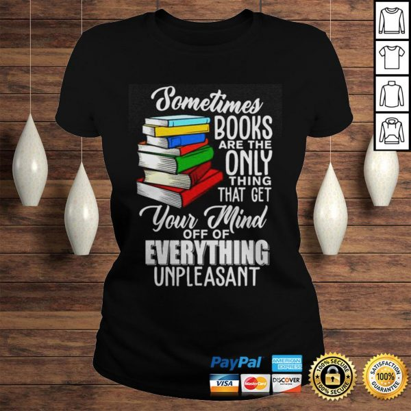 Sometimes books are the only thing that get your mind off of everything unpleasant shirt Classic Ladies Tee