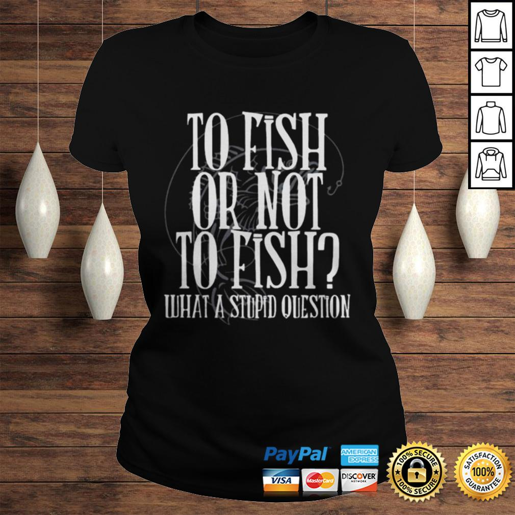 To fish or not to fish what a stupid question shirt Classic Ladies Tee