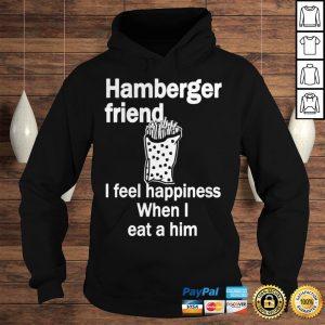 Hamberger friend I feel happiness when I eat a him shirt Hoodie
