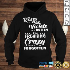 The Roses Are Dead And The Violets Are Rotten Im Freaking Crazy And Have You Forgotten Shirt Hoodie