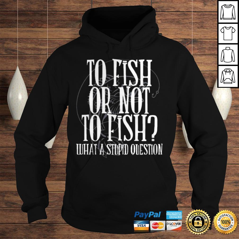 To fish or not to fish what a stupid question shirt Hoodie