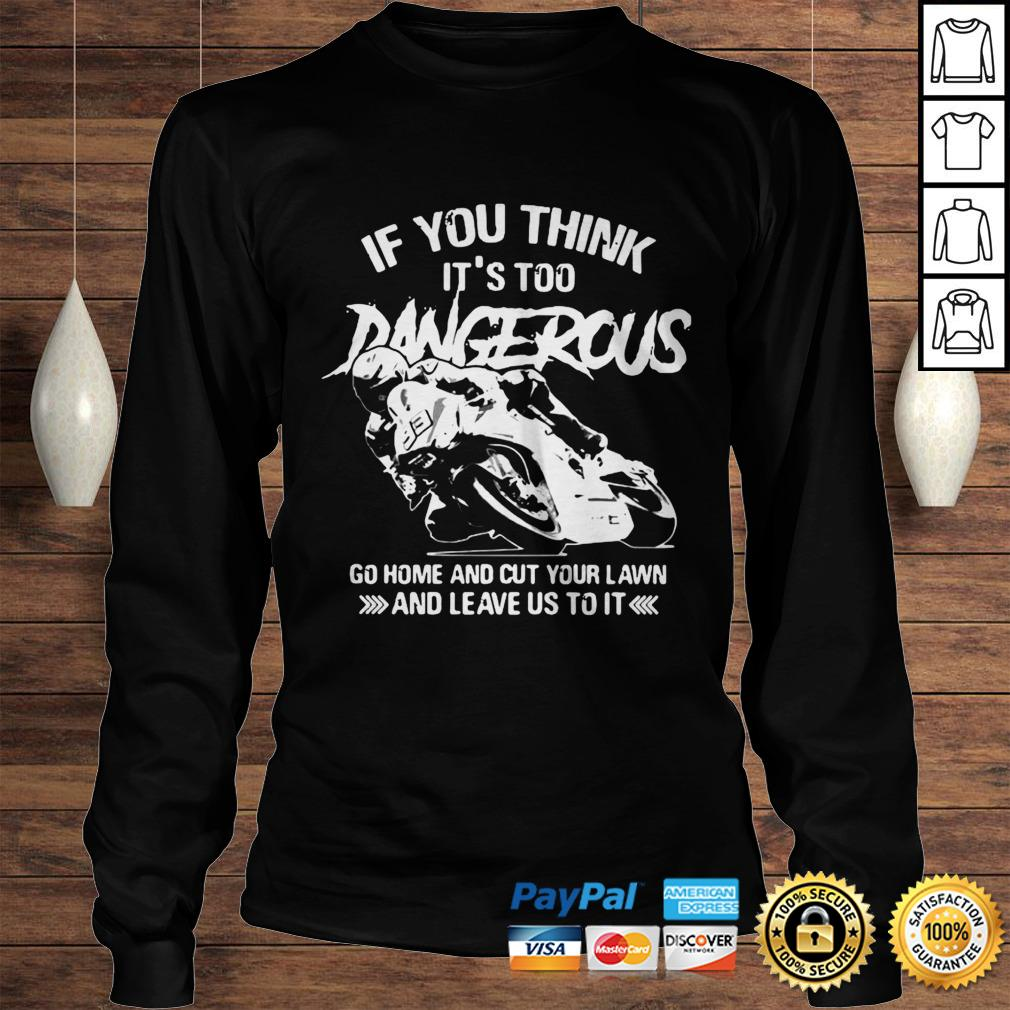 If You Think Its Too Dangerous Go Home And Cut Your Lawn And Leave Us To It Shirt Longsleeve Tee Unisex