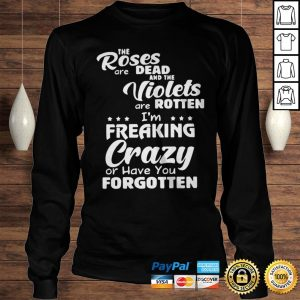 The Roses Are Dead And The Violets Are Rotten Im Freaking Crazy And Have You Forgotten Shirt Longsleeve Tee Unisex