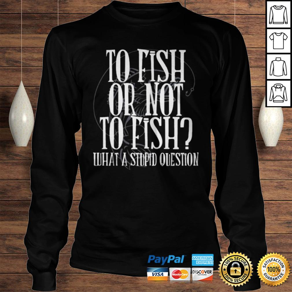 To fish or not to fish what a stupid question shirt Longsleeve Tee Unisex