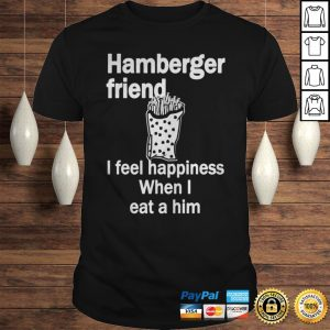 Hamberger friend I feel happiness when I eat a him shirt Shirt
