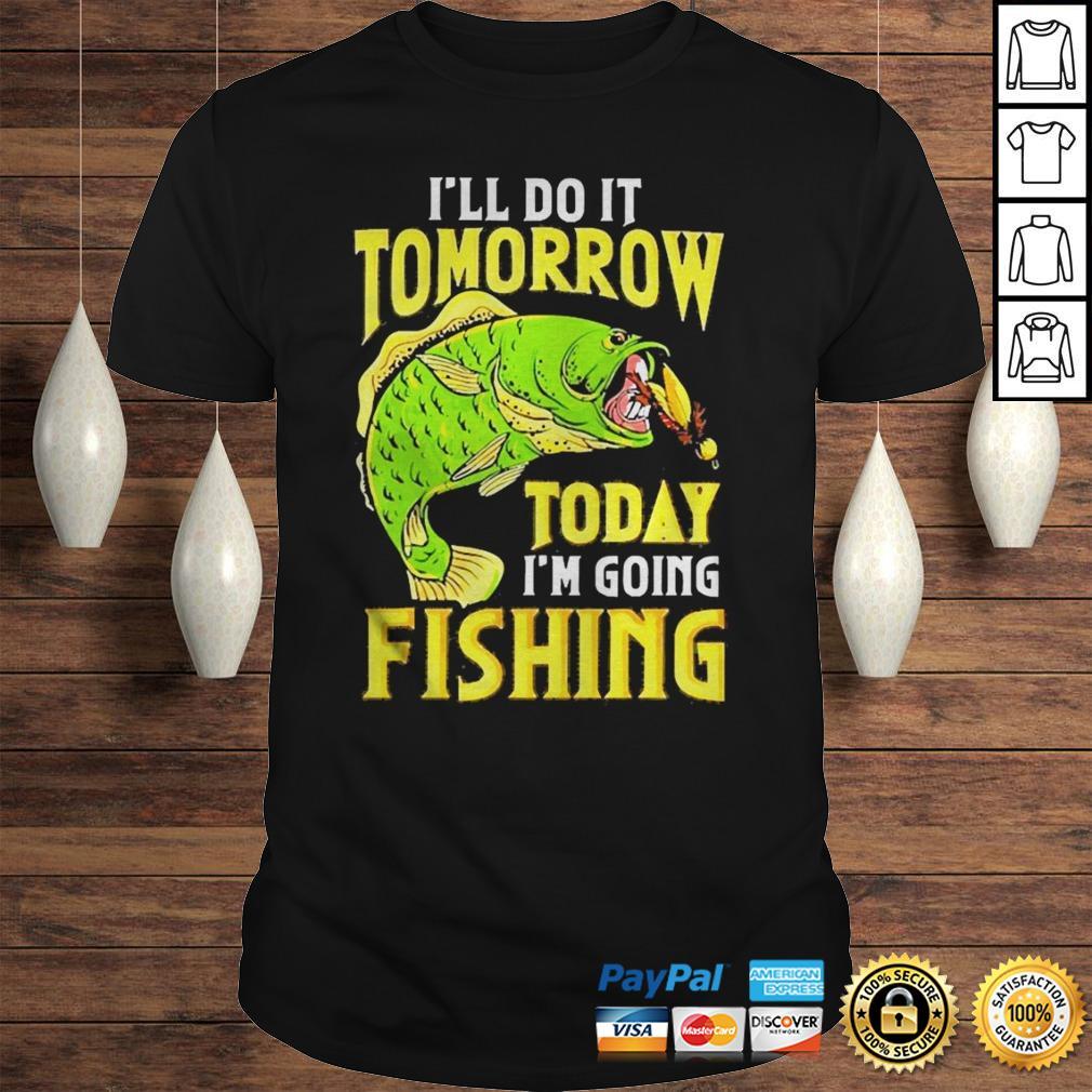 Ill do it tomorrow today im going fishing shirt