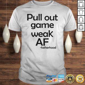 Pull out game weak af fatherhood shirt Shirt