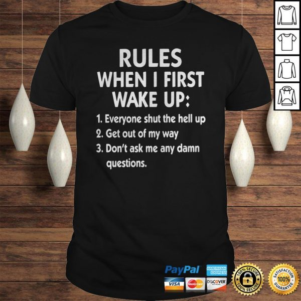 Rules When I First Wake Up Everyone Shut The Hell Up Get Out Of My Way Dont Ask Me Any Dam Questio Shirt