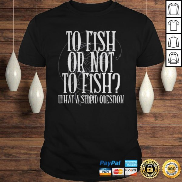 To fish or not to fish what a stupid question shirt Shirt