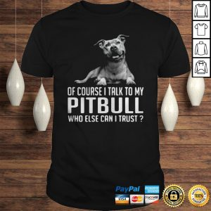 Of Course I Talk My Pitbull Who Else Can I Trust Shirt Shirt