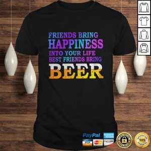 Friends Bring Happiness Into Your Life Best Friends Bring Beer Shirt Shirt