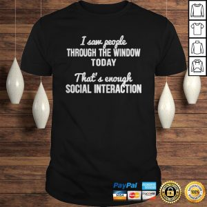 Thats enough social interaction I saw people through the window today shirt Shirt